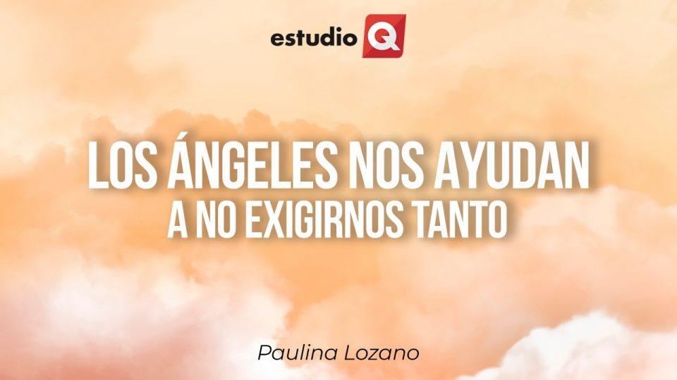 CÓMO LOS ÁNGELES NOS AYUDAN A NO EXIGIRNOS TANTO con PAULINA LOZANO